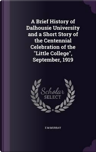 A Brief History of Dalhousie University and a Short Story of the Centennial Celebration of the Little College, September, 1919 by E M Murray