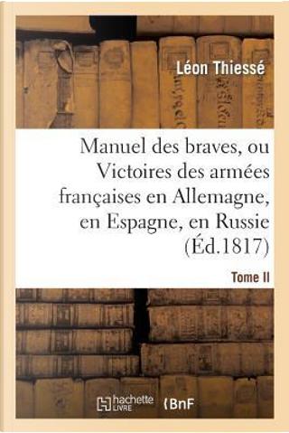 Manuel des Braves, Ou Victoires des Armees Françaises en Allemagne, en Espagne. T. II. by Thiesse-l
