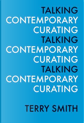 Talking Contemporary Curating by Terry Smith