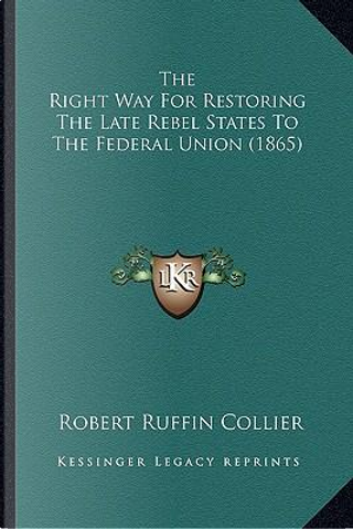 The Right Way for Restoring the Late Rebel States to the Federal Union (1865) by Robert Ruffin Collier