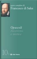 Opuscoli. Ascetismo e mistica by Francesco Di Sales (San)