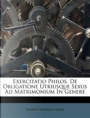 Exercitatio Philos. de Obligatione Utriusque Sexus Ad Matrimonium in Genere by Johann Wilhelm Lange