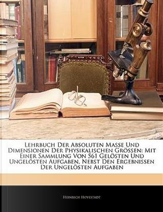 Lehrbuch der absoluten Masse und Dimensionen der physikalischen Grössen. by Heinrich Hovestadt