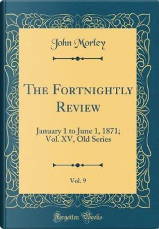 The Fortnightly Review, Vol. 9 by John Morley