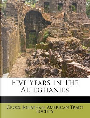 Five Years in the Alleghanies by Cross Jonathan