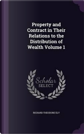 Property and Contract in Their Relations to the Distribution of Wealth Volume 1 by Richard Theodore Ely