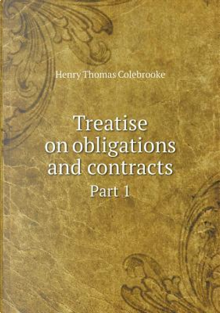 Treatise on Obligations and Contracts Part 1 by Henry Thomas Colebrooke