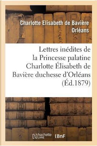 Deux Lettres Inedites de la Princesse Palatine Charlotte Elisabeth de Baviere, Duchesse d'Orleans by Orleans-C