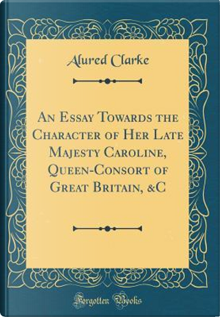 An Essay Towards the Character of Her Late Majesty Caroline, Queen-Consort of Great Britain, &C (Classic Reprint) by Alured Clarke