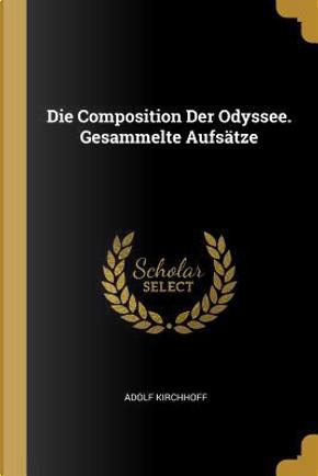 Die Composition Der Odyssee. Gesammelte Aufsätze by Adolf Kirchhoff