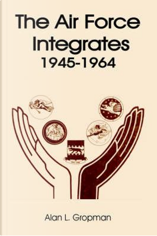 The Air Force Integrates 1945-1964 by Alan L. Gropman