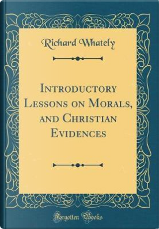 Introductory Lessons on Morals, and Christian Evidences (Classic Reprint) by Richard Whately