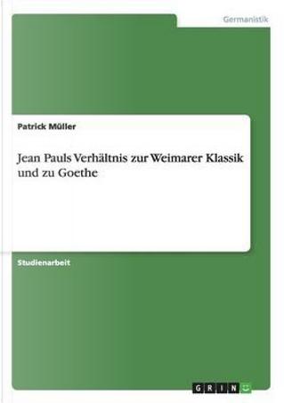 Jean Pauls Verhältnis zur Weimarer Klassik und zu Goethe by Patrick Müller