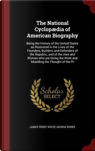 The National Cyclopaedia of American Biography, Being the History of the United States as Illustrated in the Lives of the Founders, Builders, and ... the Work and Moulding the Thought of the PR by James Terry White