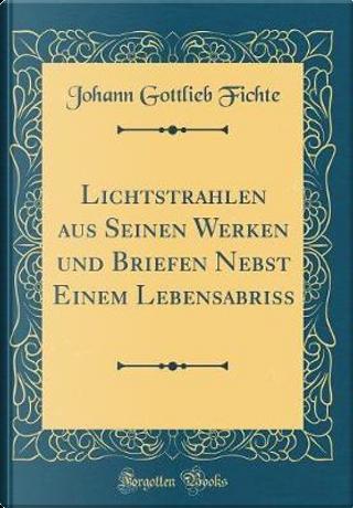 Lichtstrahlen aus Seinen Werken und Briefen Nebst Einem Lebensabriss (Classic Reprint) by Johann Gottlieb Fichte