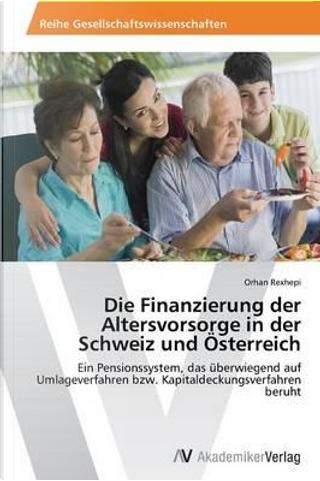Die Finanzierung der Altersvorsorge in der Schweiz und Österreich by Orhan Rexhepi