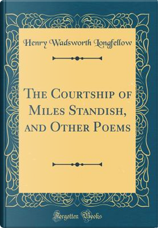 The Courtship of Miles Standish, and Other Poems (Classic Reprint) by Henry Wadsworth Longfellow