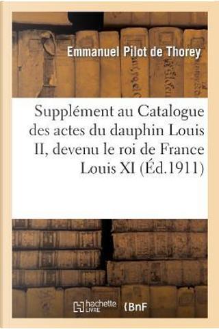 Supplement au Catalogue des Actes du Dauphin Louis II, Devenu le Roi de France Louis XI by Pilot de Thorey-E