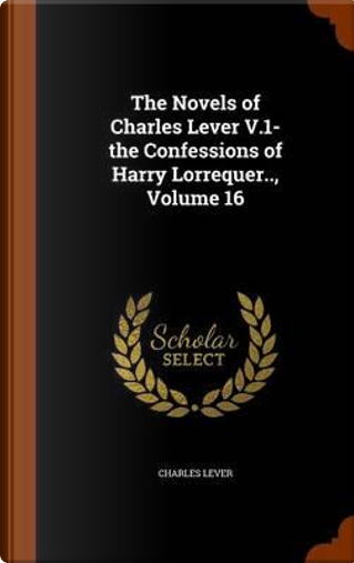 The Novels of Charles Lever V.1- The Confessions of Harry Lorrequer.., Volume 16 by Charles Lever