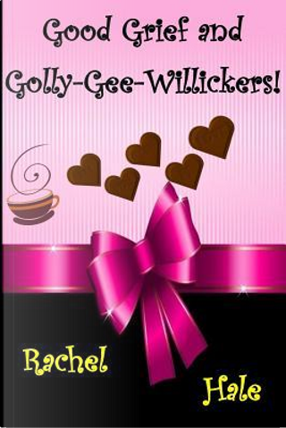 Good Grief and Golly-gee-willickers! by Rachel Hale