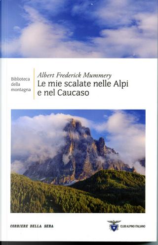Le mie scalate nelle Alpi e nel Caucaso by Albert F. Mummery