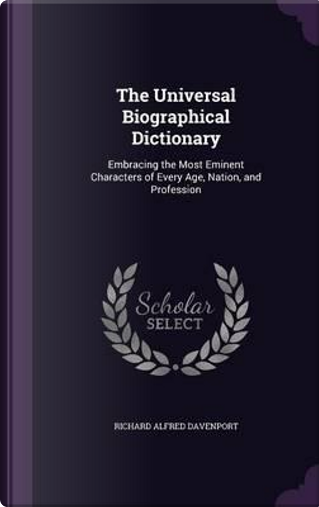 The Universal Biographical Dictionary by Richard Alfred Davenport