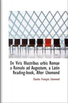 De Viris Illustribus Urbis Romae a Romulo Ad Augustum, a Latin Reading-book, After Lhomond by Charles Francois Lhomond