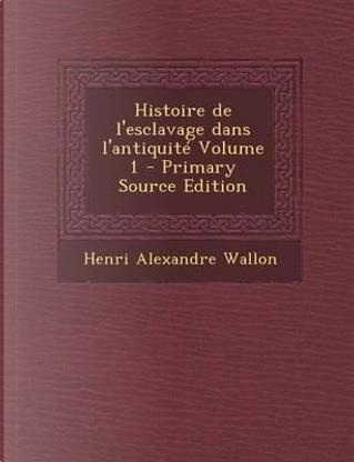Histoire de L'Esclavage Dans L'Antiquite Volume 1 - Primary Source Edition by Henri Alexandre Wallon