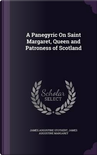 A Panegyric on Saint Margaret, Queen and Patroness of Scotland by James Augustine Stothert