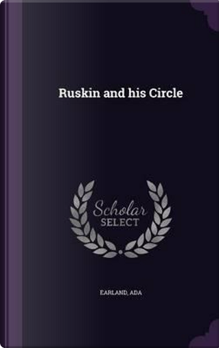 Ruskin and His Circle by Ada Earland