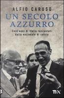 Un secolo azzurro. Cent'anni di Italia raccontati dalla Nazionale di calcio by Alfio Caruso