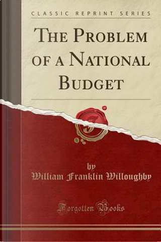 The Problem of a National Budget (Classic Reprint) by William Franklin Willoughby