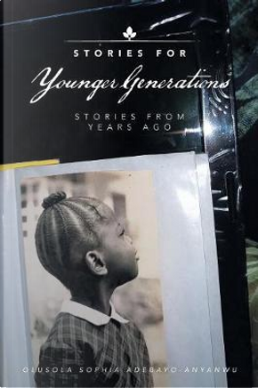 Stories for Younger Generations by Olusola Sophia Adebayo-anyanwu