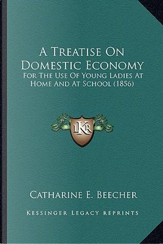 A   Treatise on Domestic Economy a Treatise on Domestic Economy by Catharine E. Beecher