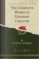 The Complete Works of Geoffrey Chaucer (Classic Reprint) by Geoffrey Chaucer