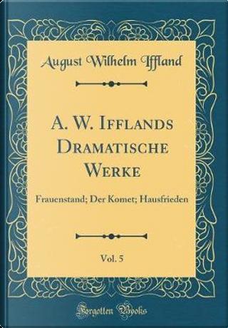 A. W. Ifflands Dramatische Werke, Vol. 5 by August Wilhelm Iffland