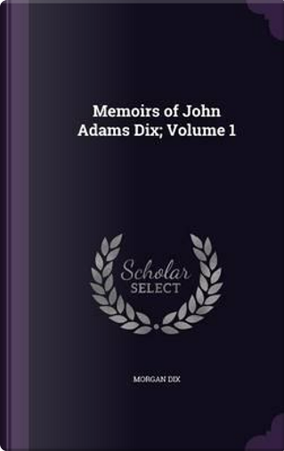 Memoirs of John Adams Dix Volume 1 by Morgan Dix