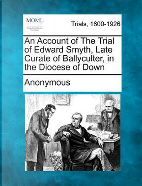An Account of the Trial of Edward Smyth, Late Curate of Ballyculter, in the Diocese of Down by ANONYMOUS