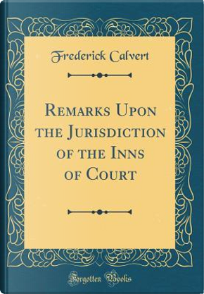 Remarks Upon the Jurisdiction of the Inns of Court (Classic Reprint) by Frederick Calvert