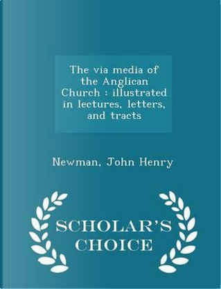 The Via Media of the Anglican Church by Newman John Henry