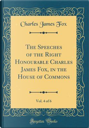 The Speeches of the Right Honourable Charles James Fox, in the House of Commons, Vol. 4 of 6 (Classic Reprint) by Charles James Fox