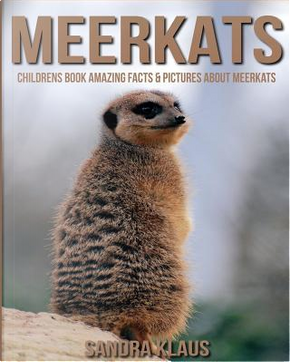 Amazing Facts & Pictures About Meerkats by Sandra Klaus