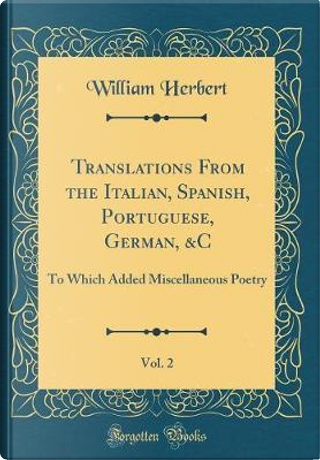 Translations From the Italian, Spanish, Portuguese, German, &C, Vol. 2 by William Herbert