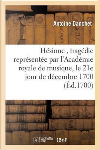 Hesione, Tragedie Representee par l'Académie Royale de Musique, le 21e Jour de Decembre 1700 by Danchet-a