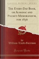 The Every-Day Book, or Almanac and Pocket-Memorandum, for 1836 (Classic Reprint) by William Lloyd Garrison