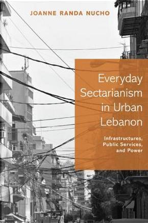 Everyday Sectarianism in Urban Lebanon by Joanne Randa Nucho
