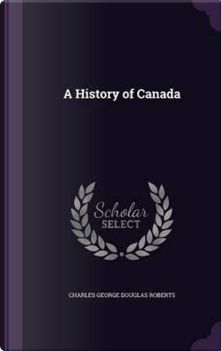 A History of Canada by Charles George Douglas Roberts