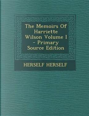 The Memoirs of Harriette Wilson Volume I by Herself Herself