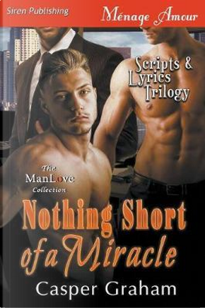 Nothing Short of a Miracle [scripts & Lyrics Trilogy] (Siren Publishing Menage Amour Manlove) by Casper Graham
