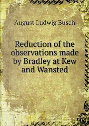 Reduction of the Observations Made by Bradley at Kew and Wansted by August Ludwig Busch
